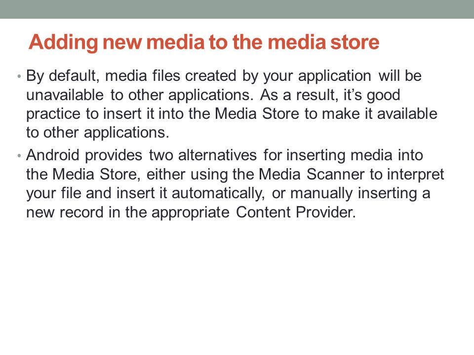 Adding new media to the media store By default, media files created by your application will be unavailable to other applications.