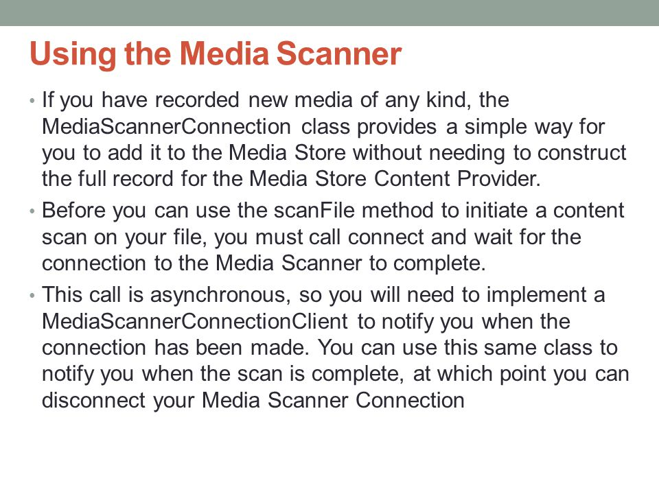 Using the Media Scanner If you have recorded new media of any kind, the MediaScannerConnection class provides a simple way for you to add it to the Media Store without needing to construct the full record for the Media Store Content Provider.