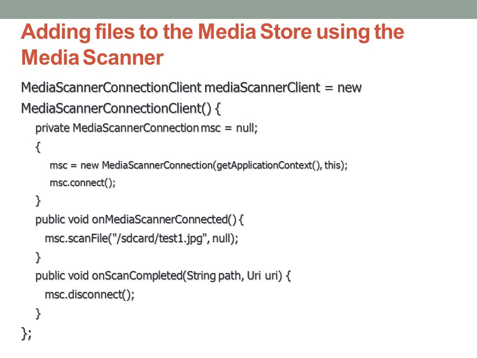 Adding files to the Media Store using the Media Scanner MediaScannerConnectionClient mediaScannerClient = new MediaScannerConnectionClient() { private MediaScannerConnection msc = null; { msc = new MediaScannerConnection(getApplicationContext(), this); msc.connect();} public void onMediaScannerConnected() { msc.scanFile( /sdcard/test1.jpg , null); } public void onScanCompleted(String path, Uri uri) { msc.disconnect();}};