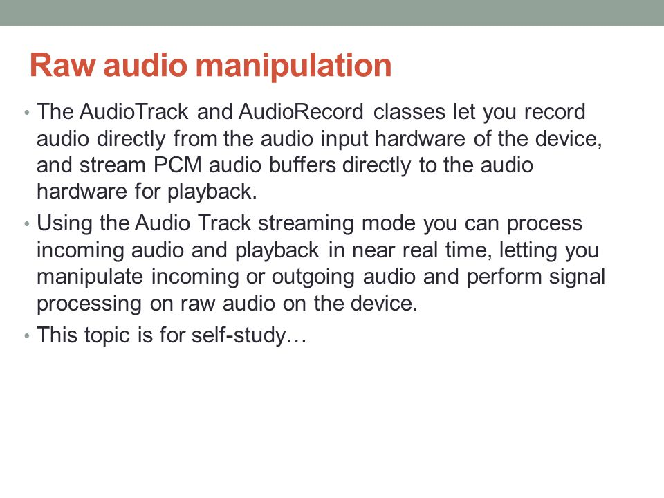 Raw audio manipulation The AudioTrack and AudioRecord classes let you record audio directly from the audio input hardware of the device, and stream PC