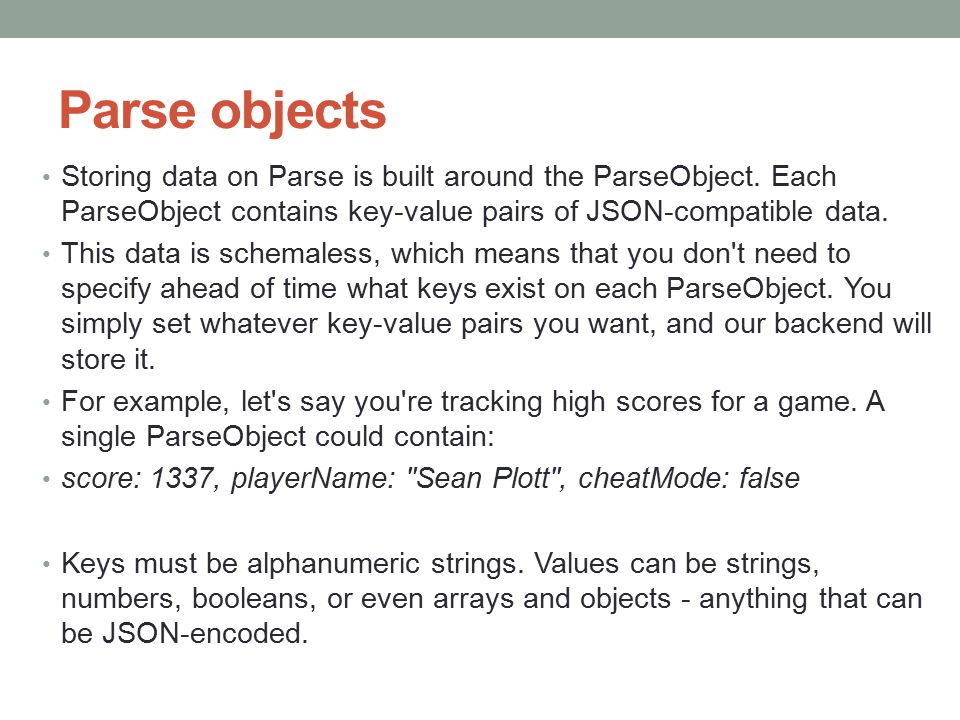 Parse objects Storing data on Parse is built around the ParseObject. Each ParseObject contains key-value pairs of JSON-compatible data. This data is s