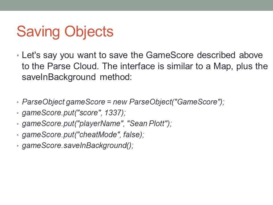 Saving Objects Let s say you want to save the GameScore described above to the Parse Cloud.