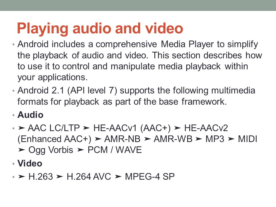 Playing audio and video Android includes a comprehensive Media Player to simplify the playback of audio and video.