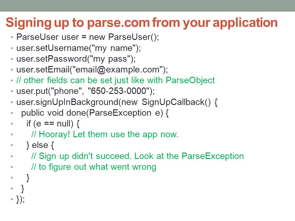 Signing up to parse.com from your application ParseUser user = new ParseUser(); user.setUsername( my name ); user.setPassword( my pass ); user.setEmail( email@example.com ); // other fields can be set just like with ParseObject user.put( phone , 650-253-0000 ); user.signUpInBackground(new SignUpCallback() { public void done(ParseException e) { if (e == null) { // Hooray.