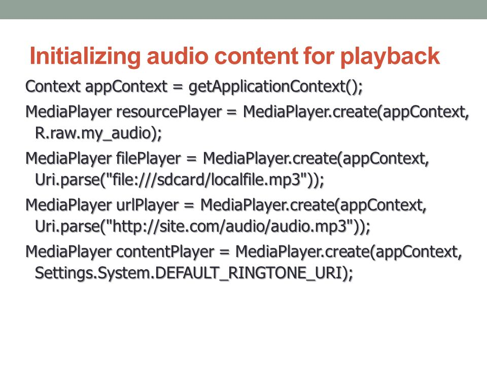 Initializing audio content for playback Context appContext = getApplicationContext(); MediaPlayer resourcePlayer = MediaPlayer.create(appContext, R.ra