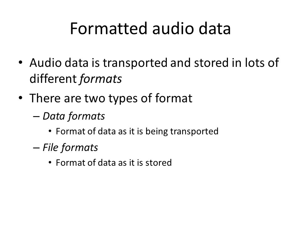Audio Data Formats Data format defines how a stream of bytes representing sampled sound should be interpeted – e.g., raw sampled audio data already read from a file or captured from a microphone Typically need to know – How many samples per second (sample rate) – How many bits per sample (quantization) – Number of channels – …