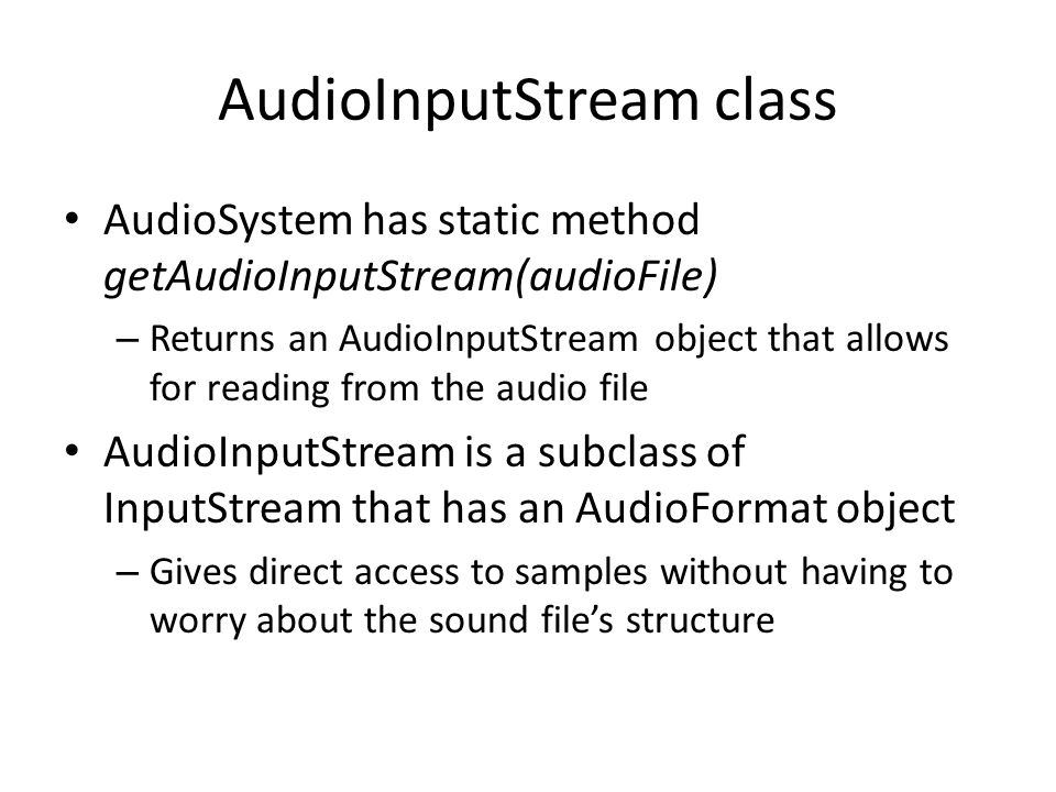 AudioInputStream class AudioSystem has static method getAudioInputStream(audioFile) – Returns an AudioInputStream object that allows for reading from the audio file AudioInputStream is a subclass of InputStream that has an AudioFormat object – Gives direct access to samples without having to worry about the sound file's structure