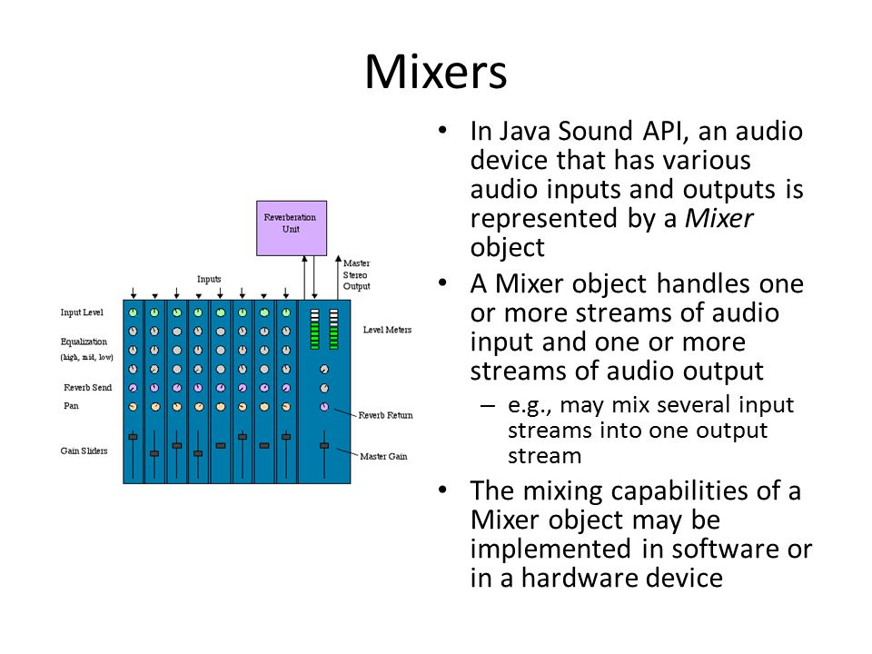 Mixers In Java Sound API, an audio device that has various audio inputs and outputs is represented by a Mixer object A Mixer object handles one or more streams of audio input and one or more streams of audio output – e.g., may mix several input streams into one output stream The mixing capabilities of a Mixer object may be implemented in software or in a hardware device
