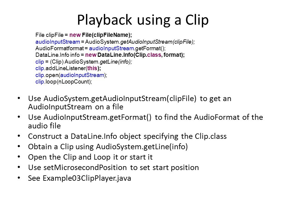 Playback using a SourceDataLine Obtain a SourceDataLine directly from the AudioSystem Obtain AudioFormat from audio file Open the SourceDataLine to reserve it for your program – SourceDataLine.open(AudioFormat) takes an AudioFormat object as its argument cf.
