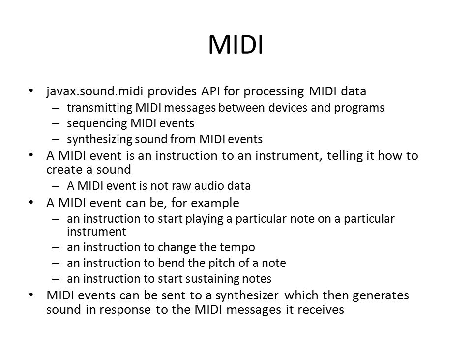 MIDI javax.sound.midi provides API for processing MIDI data – transmitting MIDI messages between devices and programs – sequencing MIDI events – synthesizing sound from MIDI events A MIDI event is an instruction to an instrument, telling it how to create a sound – A MIDI event is not raw audio data A MIDI event can be, for example – an instruction to start playing a particular note on a particular instrument – an instruction to change the tempo – an instruction to bend the pitch of a note – an instruction to start sustaining notes MIDI events can be sent to a synthesizer which then generates sound in response to the MIDI messages it receives