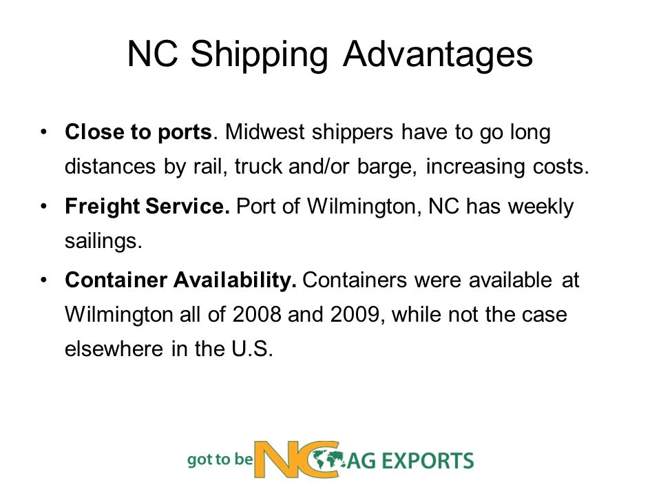 NC Shipping Advantages Close to ports. Midwest shippers have to go long distances by rail, truck and/or barge, increasing costs. Freight Service. Port