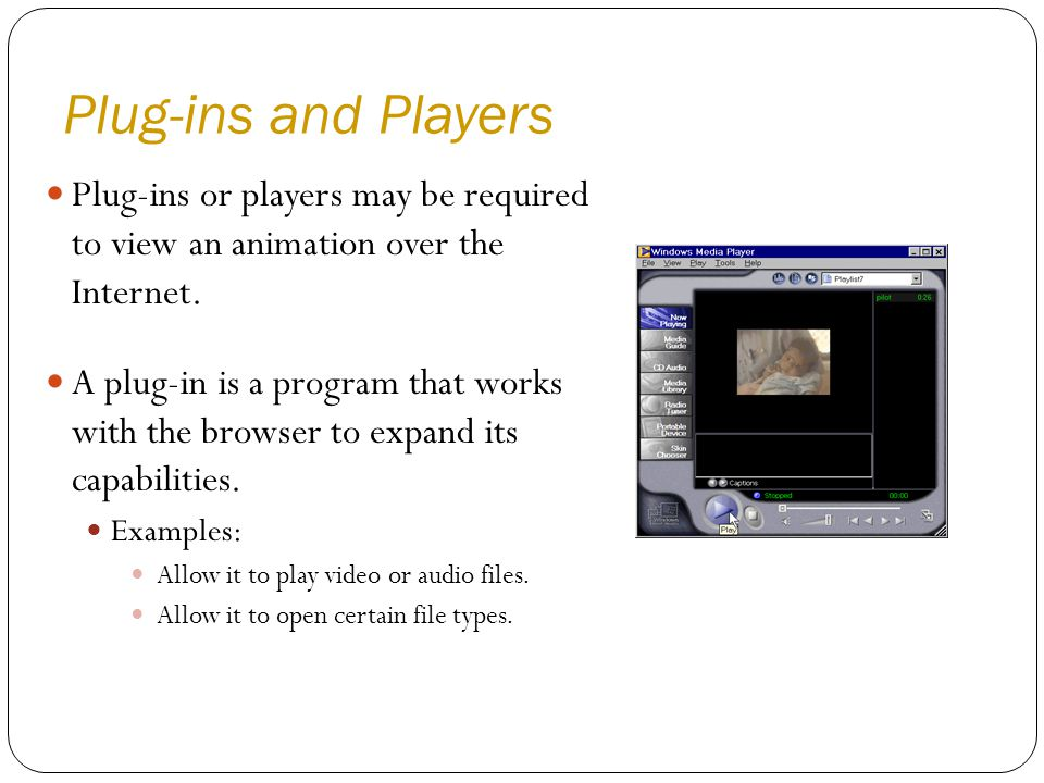 Plug-ins and Players Plug-ins or players may be required to view an animation over the Internet.