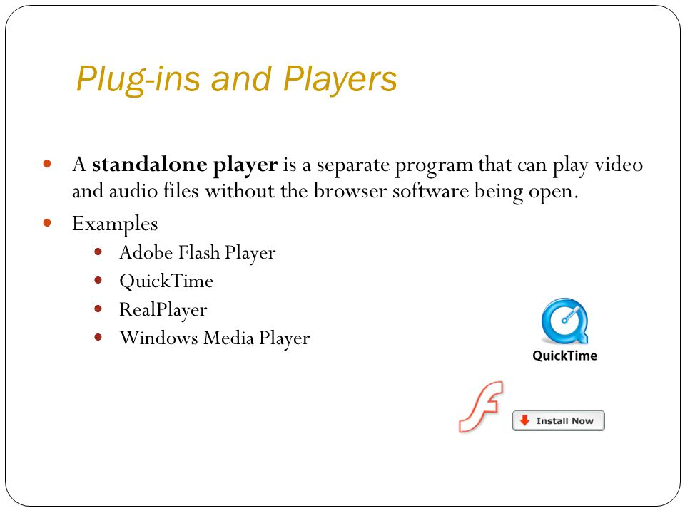 Plug-ins and Players A standalone player is a separate program that can play video and audio files without the browser software being open.