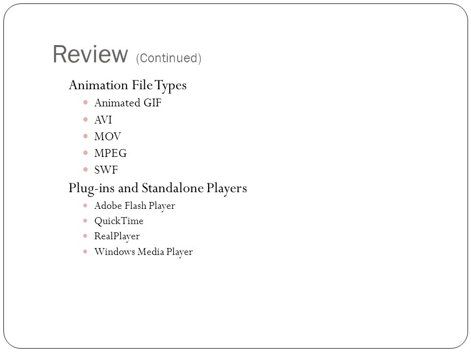 Review (Continued) Animation File Types Animated GIF AVI MOV MPEG SWF Plug-ins and Standalone Players Adobe Flash Player QuickTime RealPlayer Windows Media Player