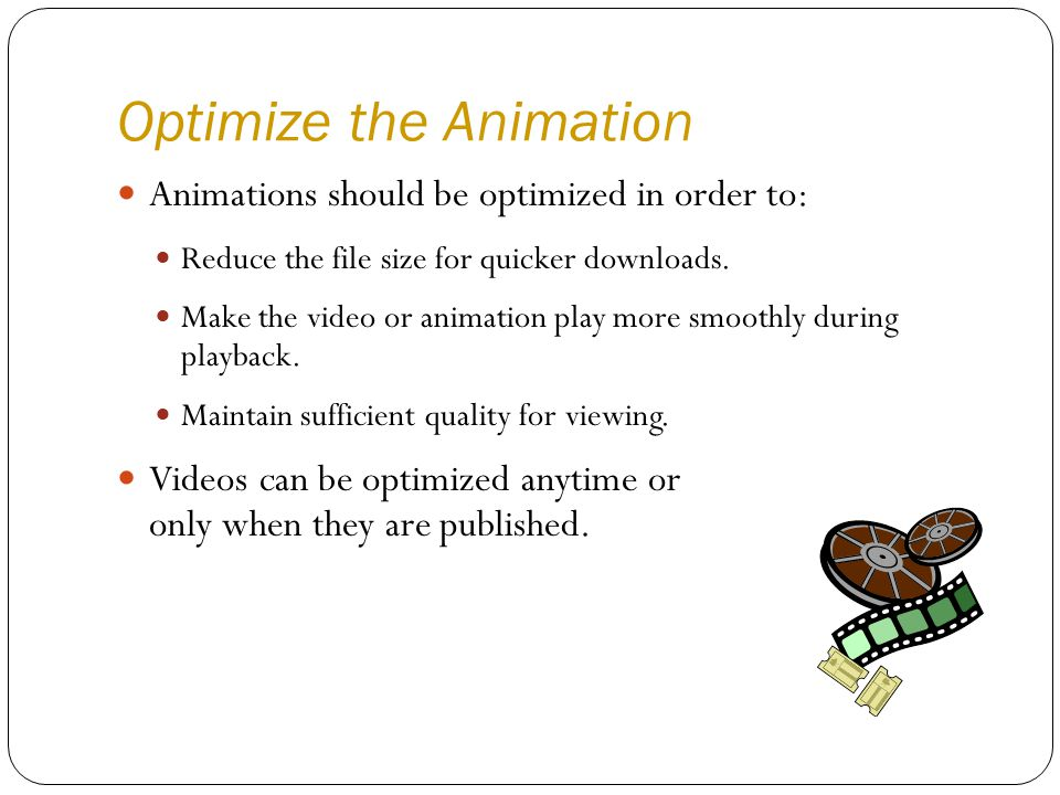 Optimize the Animation Animations should be optimized in order to: Reduce the file size for quicker downloads.
