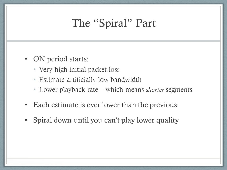 "The ""Spiral"" Part ON period starts: Very high initial packet loss Estimate artificially low bandwidth Lower playback rate – which means shorter segmen"