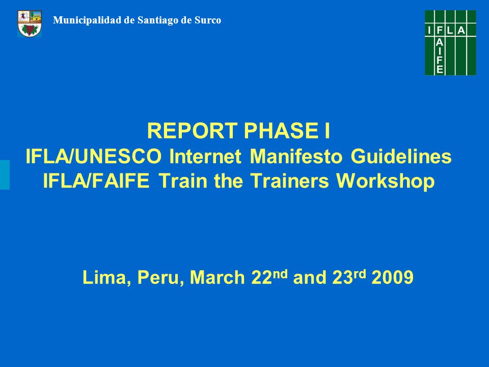 REPORT PHASE I IFLA/UNESCO Internet Manifesto Guidelines IFLA/FAIFE Train the Trainers Workshop Lima, Peru, March 22 nd and 23 rd 2009 Municipalidad de Santiago de Surco