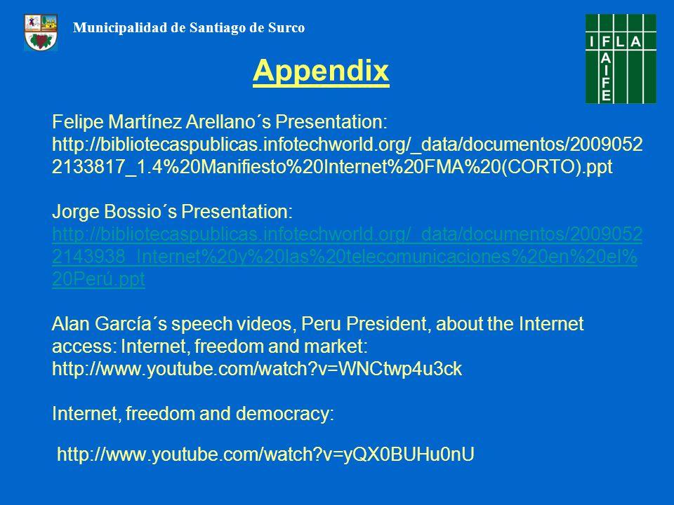Felipe Martínez Arellano´s Presentation: http://bibliotecaspublicas.infotechworld.org/_data/documentos/2009052 2133817_1.4%20Manifiesto%20Internet%20FMA%20(CORTO).ppt Jorge Bossio´s Presentation: http://bibliotecaspublicas.infotechworld.org/_data/documentos/2009052 2143938_Internet%20y%20las%20telecomunicaciones%20en%20el% 20Perú.ppt Alan García´s speech videos, Peru President, about the Internet access: Internet, freedom and market: http://www.youtube.com/watch v=WNCtwp4u3ck Internet, freedom and democracy: http://www.youtube.com/watch v=yQX0BUHu0nU http://bibliotecaspublicas.infotechworld.org/_data/documentos/2009052 2143938_Internet%20y%20las%20telecomunicaciones%20en%20el% 20Perú.ppt Appendix Municipalidad de Santiago de Surco