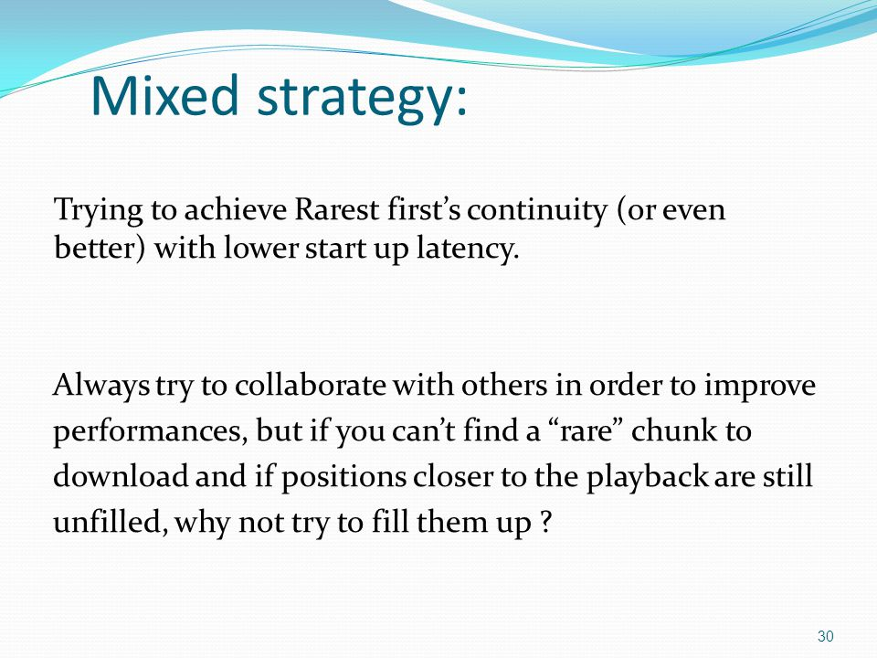Mixed strategy: Trying to achieve Rarest first's continuity (or even better) with lower start up latency.