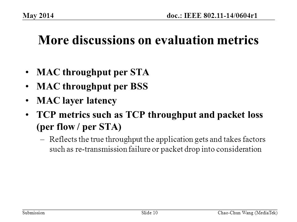 doc.: IEEE 802.11-14/0604r1 Submission More discussions on evaluation metrics MAC throughput per STA MAC throughput per BSS MAC layer latency TCP metrics such as TCP throughput and packet loss (per flow / per STA) –Reflects the true throughput the application gets and takes factors such as re-transmission failure or packet drop into consideration May 2014 Slide 10Chao-Chun Wang (MediaTek)