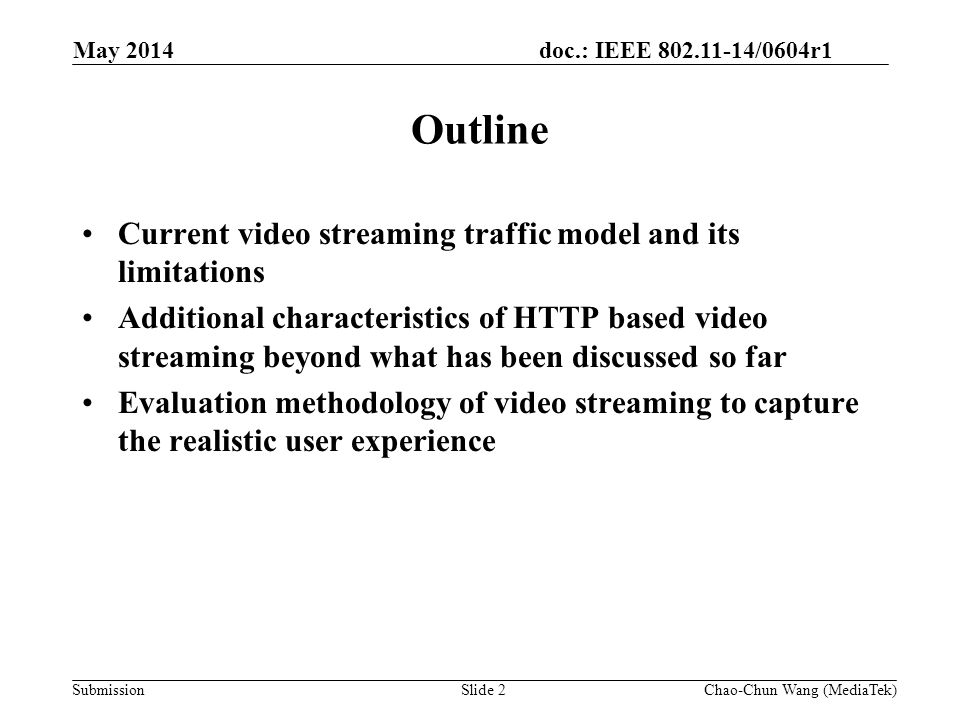 doc.: IEEE 802.11-14/0604r1 Submission Outline Current video streaming traffic model and its limitations Additional characteristics of HTTP based video streaming beyond what has been discussed so far Evaluation methodology of video streaming to capture the realistic user experience May 2014 Slide 2Chao-Chun Wang (MediaTek)