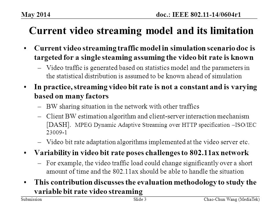 doc.: IEEE 802.11-14/0604r1 Submission Current video streaming model and its limitation Current video streaming traffic model in simulation scenario doc is targeted for a single steaming assuming the video bit rate is known –Video traffic is generated based on statistics model and the parameters in the statistical distribution is assumed to be known ahead of simulation In practice, streaming video bit rate is not a constant and is varying based on many factors –BW sharing situation in the network with other traffics –Client BW estimation algorithm and client-server interaction mechanism [DASH].