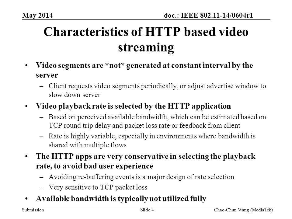doc.: IEEE 802.11-14/0604r1 Submission Example 1: Variability in video bit rate due to completing traffic in the network May 2014 Slide 5Chao-Chun Wang (MediaTek) An example of the variability in video bit rate is shown in [1] Varies dynamically when there are competing TCP flows in the network Playback rate does *NOT* reflect the available bandwidth, or the fair share of the bandwidth this flow could get from the network -Reference: http:// www.stanford.edu /~huangty/imc012-huang.pdf