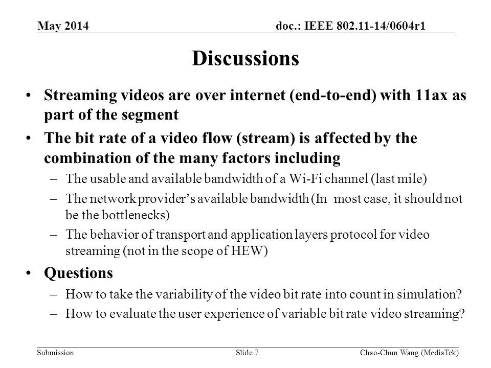 doc.: IEEE 802.11-14/0604r1 Submission Suggestions Protocol behaviors that should be considered in the variable bit rate video streaming model, for example, –The on-off process of the application layer protocol behavior –Client 'available bit rate estimation and feedback loop –Traffic fluctuations in the network such as Packet Loss (Router/AP) increases as number of TCP flow increase We propose to include a evaluation methodology to model the variable bit rate video streaming based on existing video traffic model May 2014 Slide 8Chao-Chun Wang (MediaTek)