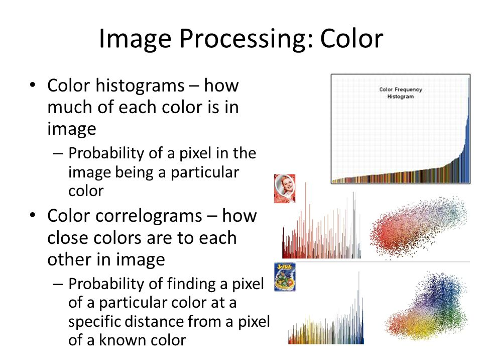 Image Processing: Color Color histograms – how much of each color is in image – Probability of a pixel in the image being a particular color Color cor