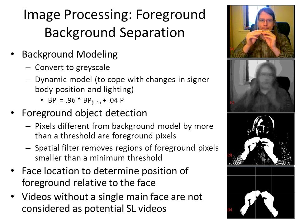 Image Processing: Foreground Background Separation Background Modeling – Convert to greyscale – Dynamic model (to cope with changes in signer body position and lighting) BP t =.96 * BP (t-1) +.04 P Foreground object detection – Pixels different from background model by more than a threshold are foreground pixels – Spatial filter removes regions of foreground pixels smaller than a minimum threshold Face location to determine position of foreground relative to the face Videos without a single main face are not considered as potential SL videos 13