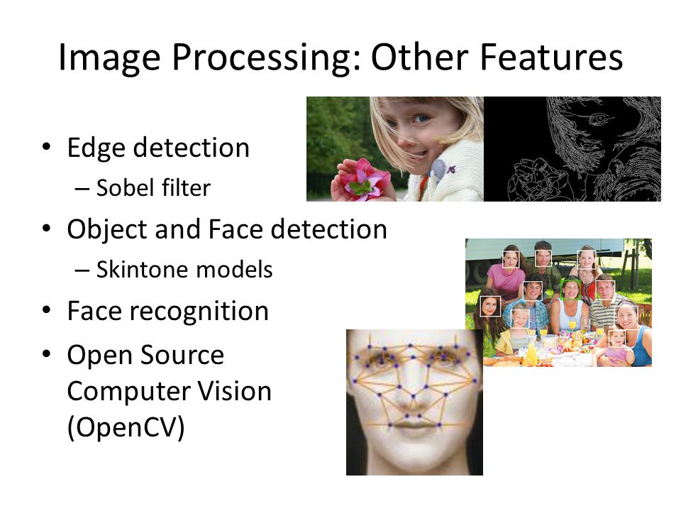 Image Processing: Other Features Edge detection – Sobel filter Object and Face detection – Skintone models Face recognition Open Source Computer Vision (OpenCV)