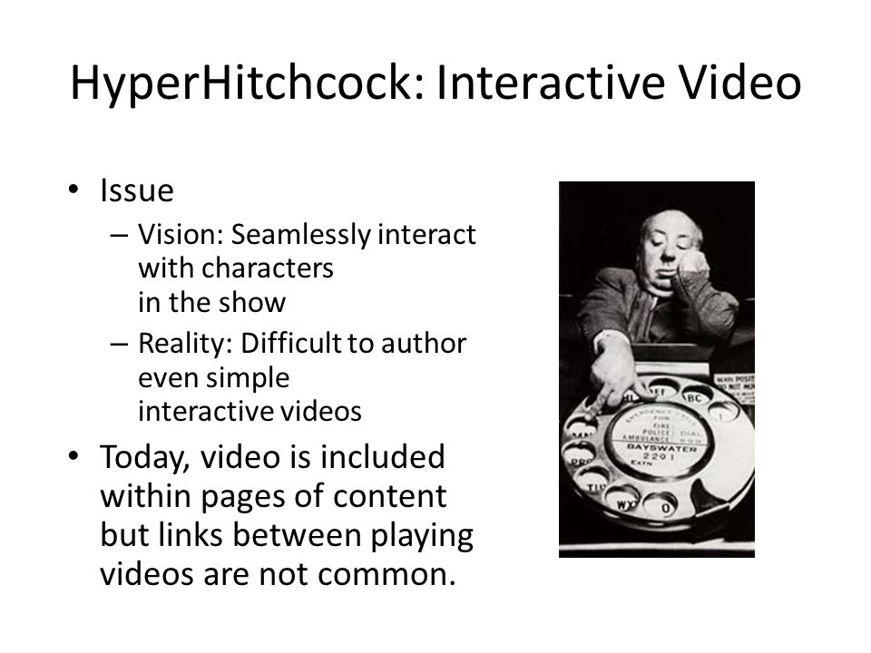 HyperHitchcock: Interactive Video Issue – Vision: Seamlessly interact with characters in the show – Reality: Difficult to author even simple interactive videos Today, video is included within pages of content but links between playing videos are not common.