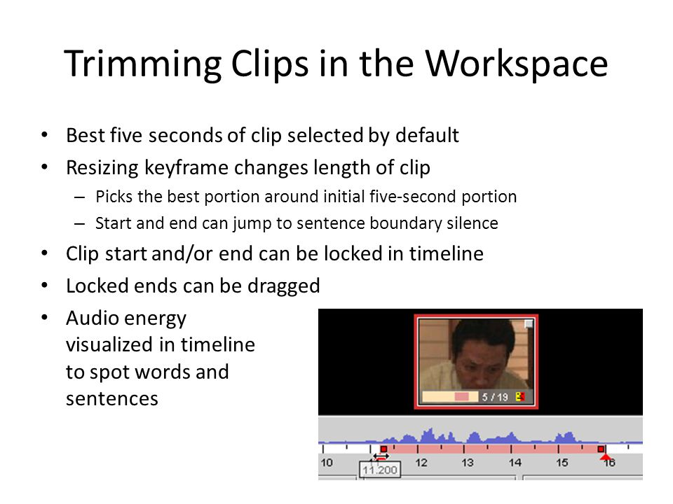 Trimming Clips in the Workspace Best five seconds of clip selected by default Resizing keyframe changes length of clip – Picks the best portion around initial five-second portion – Start and end can jump to sentence boundary silence Clip start and/or end can be locked in timeline Locked ends can be dragged Audio energy visualized in timeline to spot words and sentences