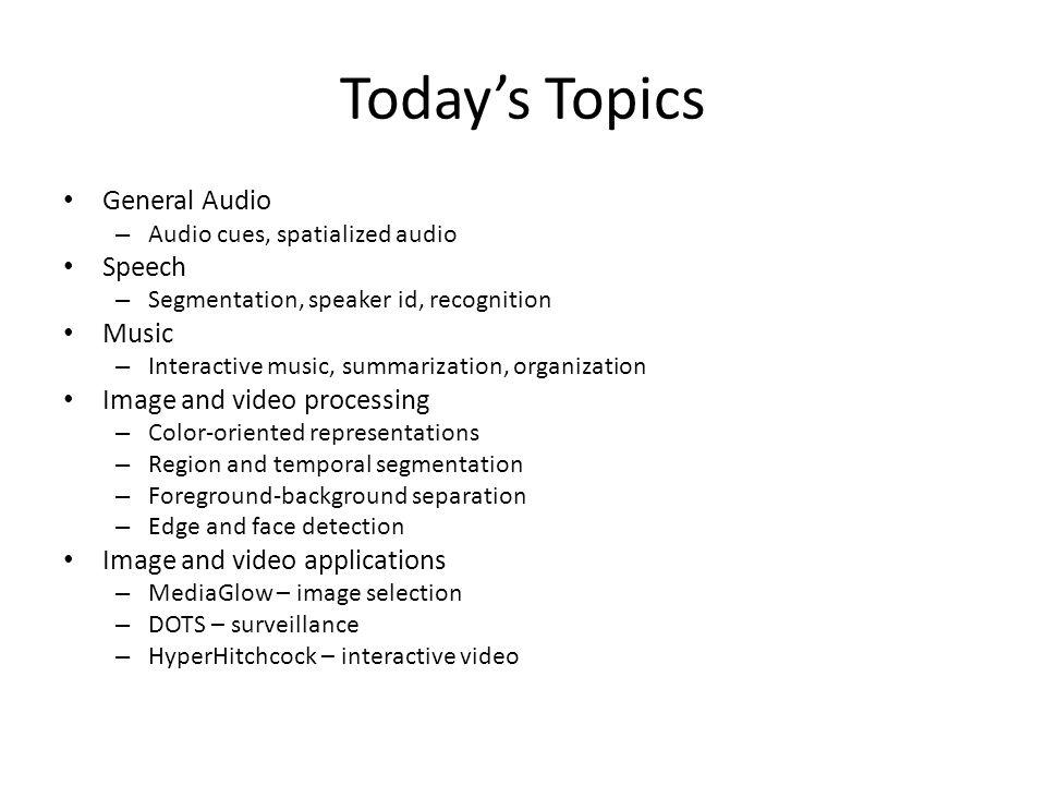 Today's Topics General Audio – Audio cues, spatialized audio Speech – Segmentation, speaker id, recognition Music – Interactive music, summarization,