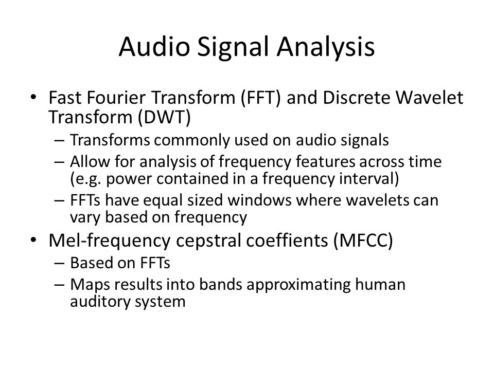 Audio Signal Analysis Fast Fourier Transform (FFT) and Discrete Wavelet Transform (DWT) – Transforms commonly used on audio signals – Allow for analys