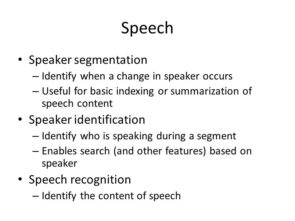 Speech Speaker segmentation – Identify when a change in speaker occurs – Useful for basic indexing or summarization of speech content Speaker identification – Identify who is speaking during a segment – Enables search (and other features) based on speaker Speech recognition – Identify the content of speech
