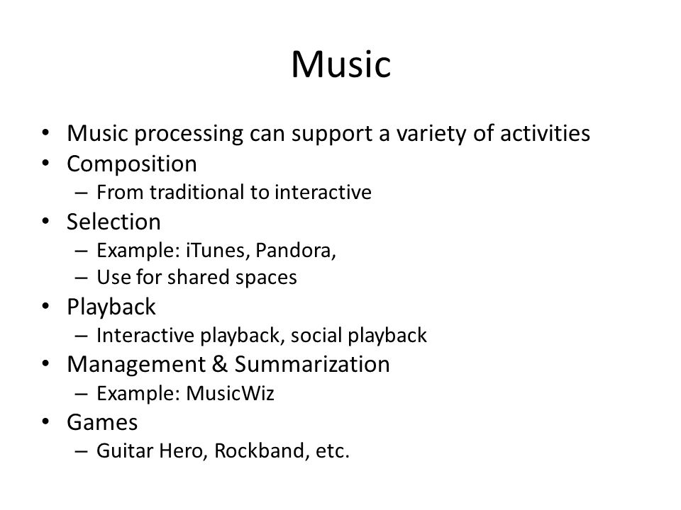 Music Music processing can support a variety of activities Composition – From traditional to interactive Selection – Example: iTunes, Pandora, – Use for shared spaces Playback – Interactive playback, social playback Management & Summarization – Example: MusicWiz Games – Guitar Hero, Rockband, etc.