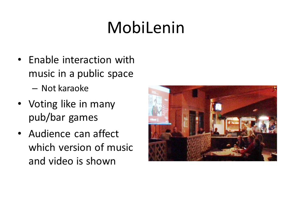 MobiLenin Enable interaction with music in a public space – Not karaoke Voting like in many pub/bar games Audience can affect which version of music a