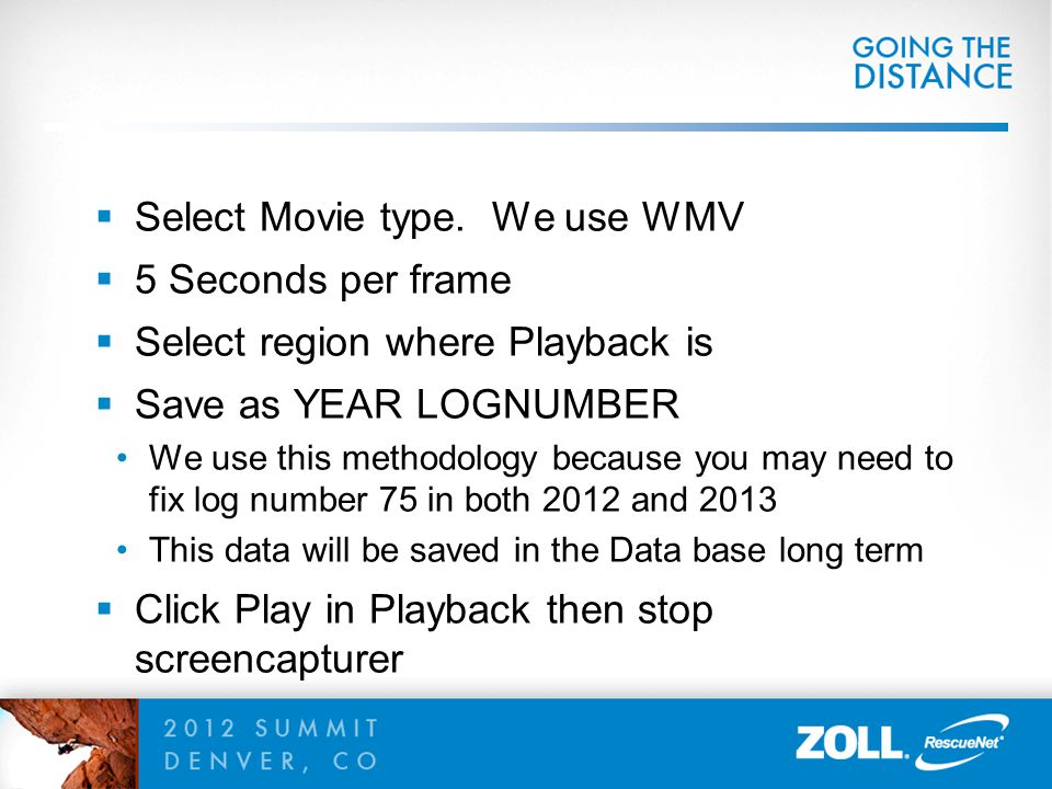  Select Movie type. We use WMV  5 Seconds per frame  Select region where Playback is  Save as YEAR LOGNUMBER We use this methodology because you m
