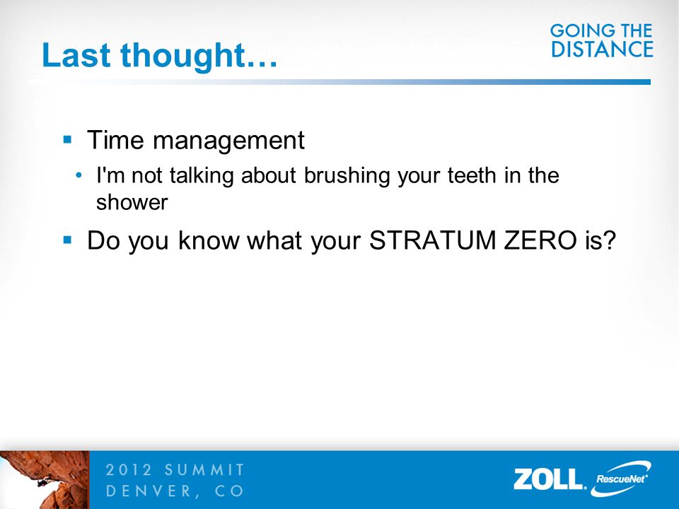 Last thought…  Time management I'm not talking about brushing your teeth in the shower  Do you know what your STRATUM ZERO is?