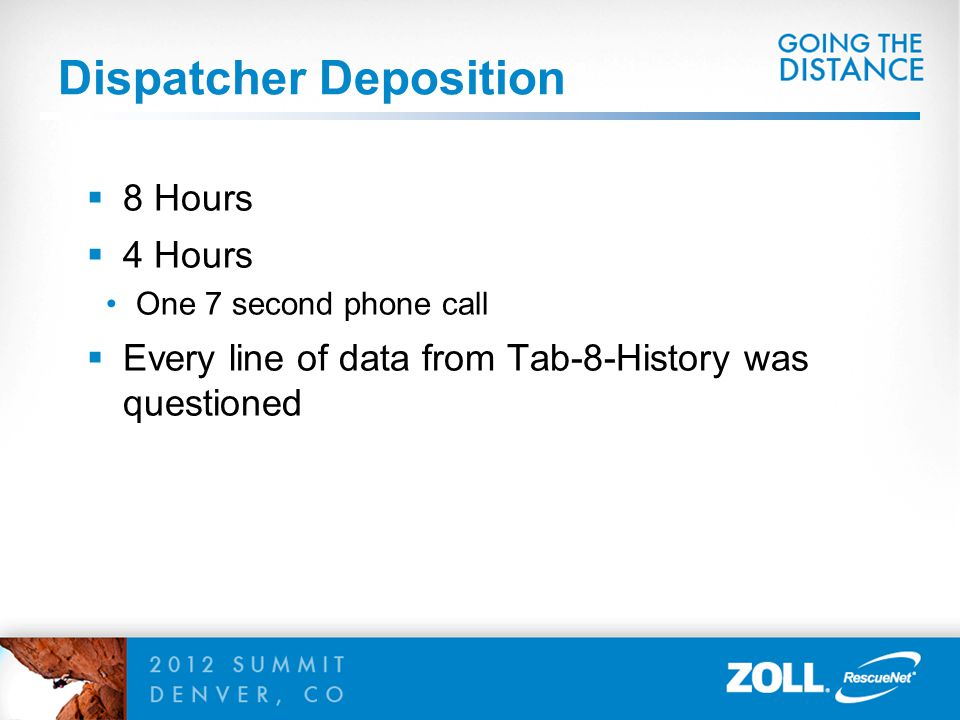 Dispatcher Deposition  8 Hours  4 Hours One 7 second phone call  Every line of data from Tab-8-History was questioned
