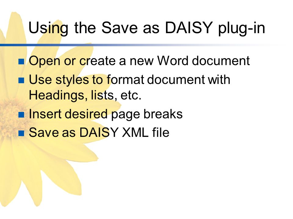 Using the Save as DAISY plug-in Open or create a new Word document Use styles to format document with Headings, lists, etc.