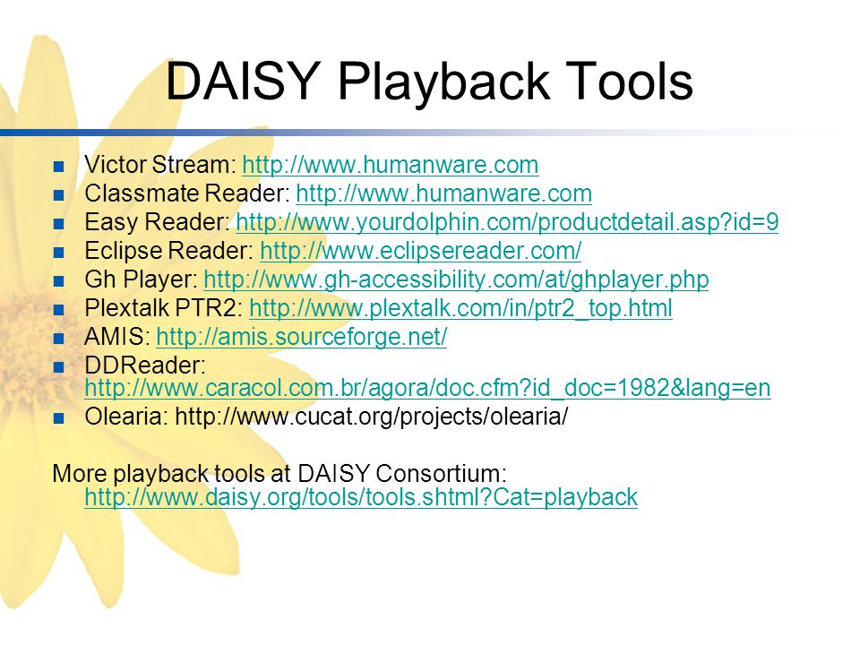 DAISY Playback Tools Victor Stream: http://www.humanware.comhttp://www.humanware.com Classmate Reader: http://www.humanware.comhttp://www.humanware.com Easy Reader: http://www.yourdolphin.com/productdetail.asp id=9http://www.yourdolphin.com/productdetail.asp id=9 Eclipse Reader: http://www.eclipsereader.com/http://www.eclipsereader.com/ Gh Player: http://www.gh-accessibility.com/at/ghplayer.phphttp://www.gh-accessibility.com/at/ghplayer.php Plextalk PTR2: http://www.plextalk.com/in/ptr2_top.htmlhttp://www.plextalk.com/in/ptr2_top.html AMIS: http://amis.sourceforge.net/http://amis.sourceforge.net/ DDReader: http://www.caracol.com.br/agora/doc.cfm id_doc=1982&lang=en http://www.caracol.com.br/agora/doc.cfm id_doc=1982&lang=en Olearia: http://www.cucat.org/projects/olearia/ More playback tools at DAISY Consortium: http://www.daisy.org/tools/tools.shtml Cat=playback http://www.daisy.org/tools/tools.shtml Cat=playback