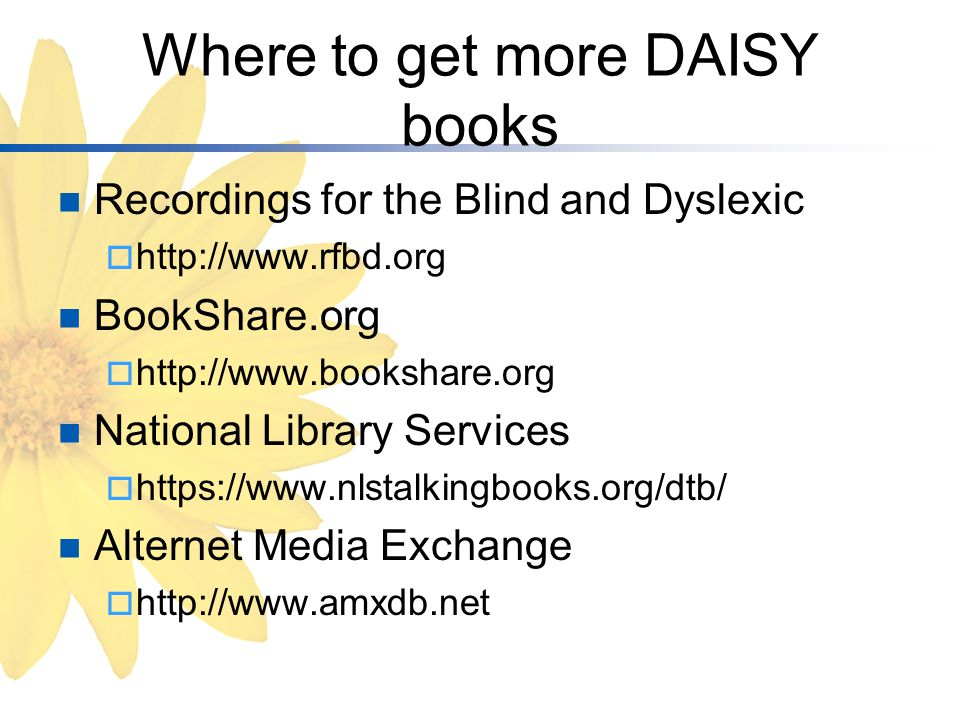 Where to get more DAISY books Recordings for the Blind and Dyslexic  http://www.rfbd.org BookShare.org  http://www.bookshare.org National Library Services  https://www.nlstalkingbooks.org/dtb/ Alternet Media Exchange  http://www.amxdb.net