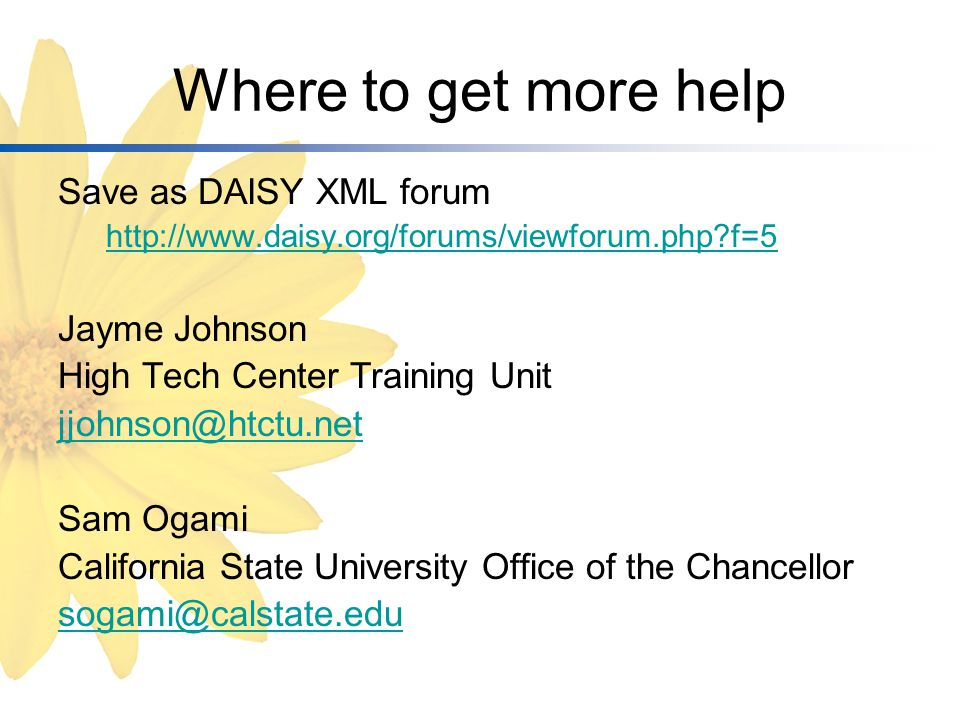 Where to get more help Save as DAISY XML forum http://www.daisy.org/forums/viewforum.php f=5 Jayme Johnson High Tech Center Training Unit jjohnson@htctu.net Sam Ogami California State University Office of the Chancellor sogami@calstate.edu