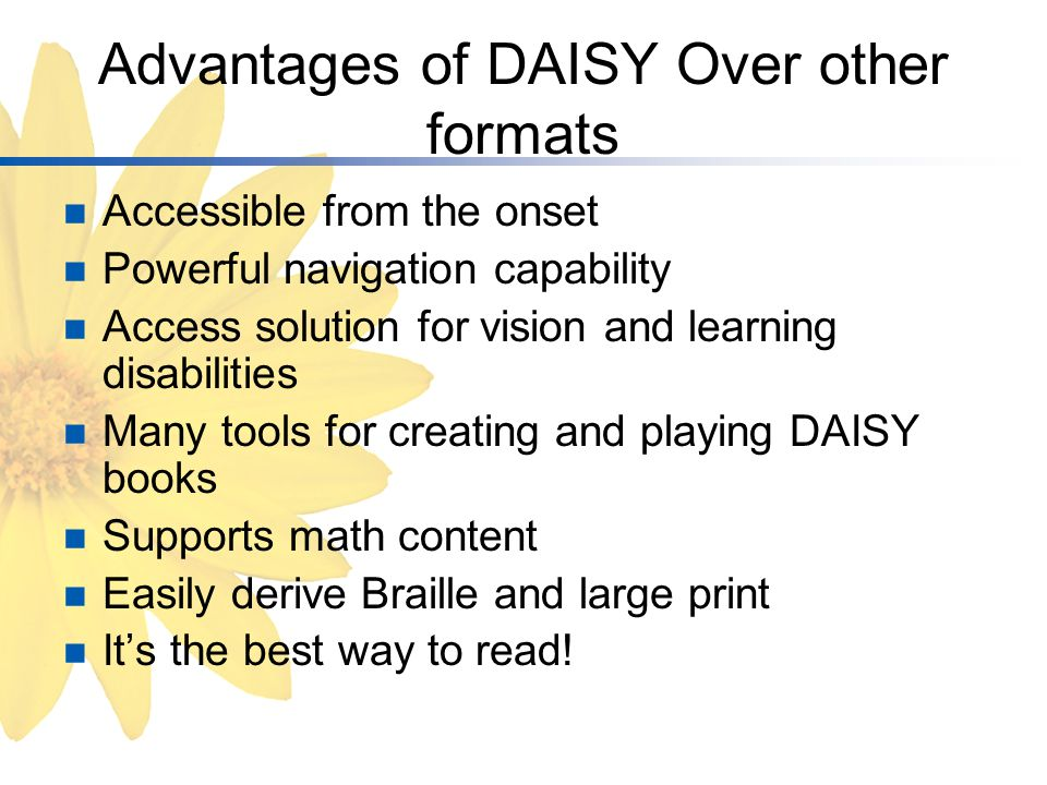 Advantages of DAISY Over other formats Accessible from the onset Powerful navigation capability Access solution for vision and learning disabilities Many tools for creating and playing DAISY books Supports math content Easily derive Braille and large print It's the best way to read!