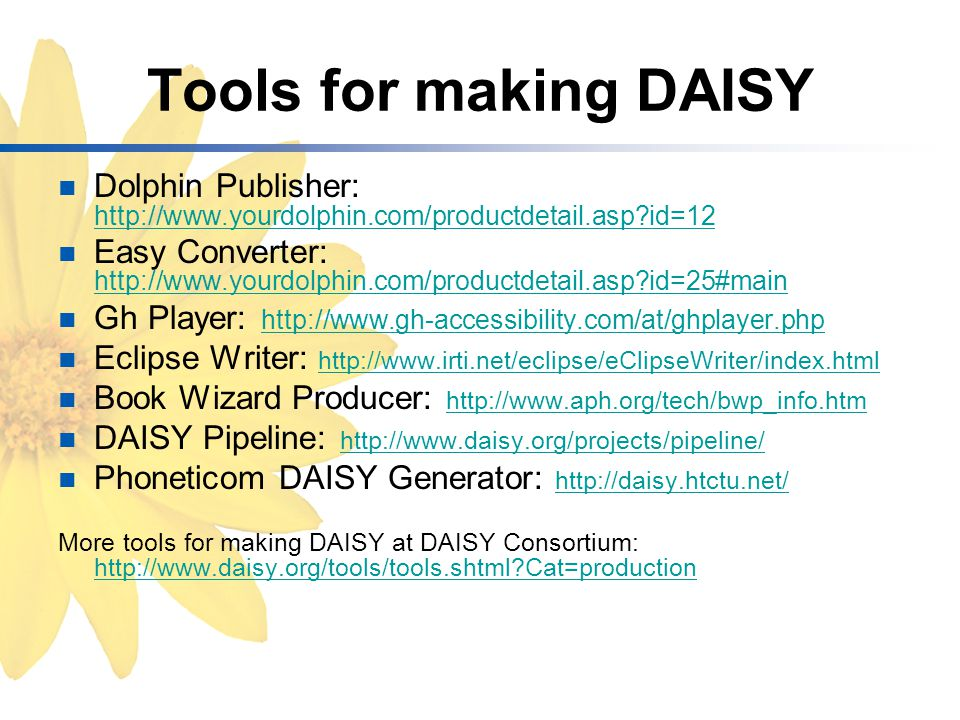 Tools for making DAISY Dolphin Publisher: http://www.yourdolphin.com/productdetail.asp id=12 http://www.yourdolphin.com/productdetail.asp id=12 Easy Converter: http://www.yourdolphin.com/productdetail.asp id=25#main http://www.yourdolphin.com/productdetail.asp id=25#main Gh Player: http://www.gh-accessibility.com/at/ghplayer.php http://www.gh-accessibility.com/at/ghplayer.php Eclipse Writer: http://www.irti.net/eclipse/eClipseWriter/index.html http://www.irti.net/eclipse/eClipseWriter/index.html Book Wizard Producer: http://www.aph.org/tech/bwp_info.htm http://www.aph.org/tech/bwp_info.htm DAISY Pipeline: http://www.daisy.org/projects/pipeline/ http://www.daisy.org/projects/pipeline/ Phoneticom DAISY Generator: http://daisy.htctu.net/http://daisy.htctu.net/ More tools for making DAISY at DAISY Consortium: http://www.daisy.org/tools/tools.shtml Cat=production http://www.daisy.org/tools/tools.shtml Cat=production