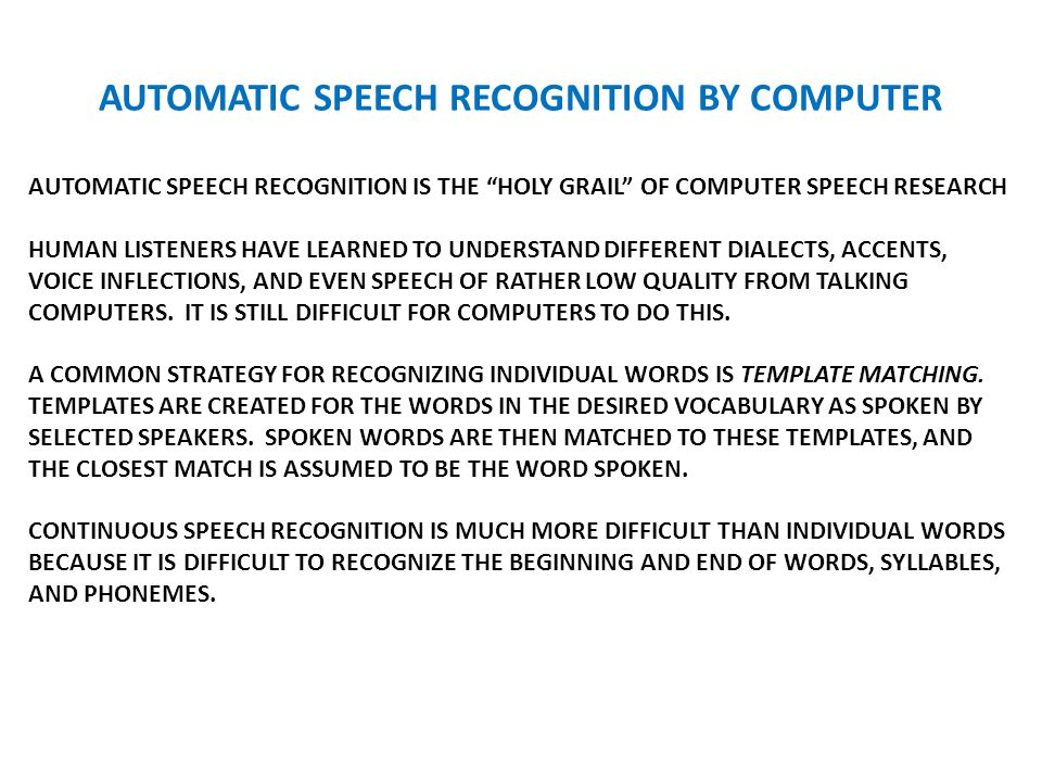 AUTOMATIC SPEECH RECOGNITION BY COMPUTER AUTOMATIC SPEECH RECOGNITION IS THE HOLY GRAIL OF COMPUTER SPEECH RESEARCH HUMAN LISTENERS HAVE LEARNED TO UNDERSTAND DIFFERENT DIALECTS, ACCENTS, VOICE INFLECTIONS, AND EVEN SPEECH OF RATHER LOW QUALITY FROM TALKING COMPUTERS.
