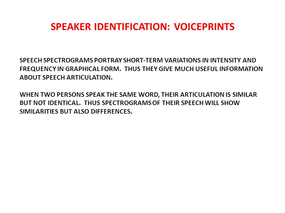 SPEAKER IDENTIFICATION: VOICEPRINTS SPEECH SPECTROGRAMS PORTRAY SHORT-TERM VARIATIONS IN INTENSITY AND FREQUENCY IN GRAPHICAL FORM.