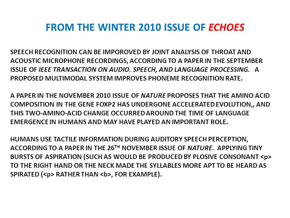 FROM THE WINTER 2010 ISSUE OF ECHOES SPEECH RECOGNITION CAN BE IMPOROVED BY JOINT ANALYSIS OF THROAT AND ACOUSTIC MICROPHONE RECORDINGS, ACCORDING TO A PAPER IN THE SEPTEMBER ISSUE OF IEEE TRANSACTION ON AUDIO.